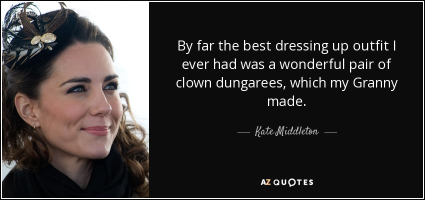 By far the best dressing up outfit I ever had was a wonderful pair of clown dungarees, which my Granny made. - Kate Middleton