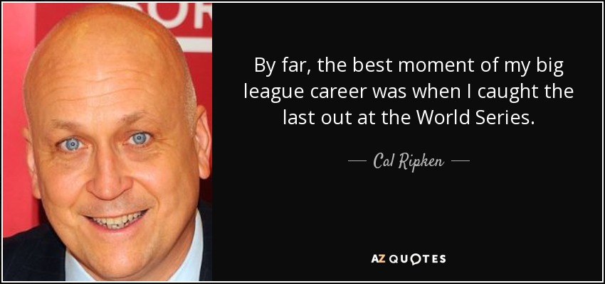 By far, the best moment of my big league career was when I caught the last out at the World Series. - Cal Ripken, Jr.
