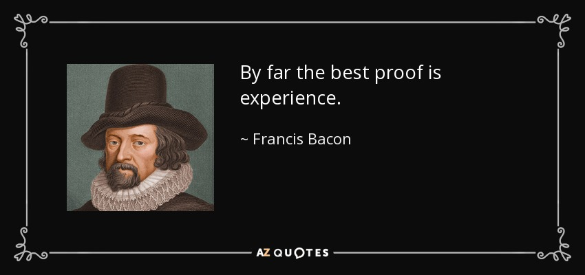 By far the best proof is experience. - Francis Bacon