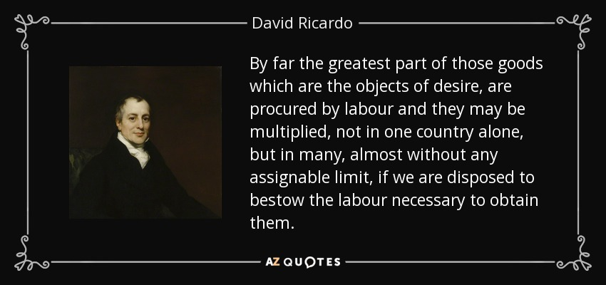 By far the greatest part of those goods which are the objects of desire, are procured by labour and they may be multiplied, not in one country alone, but in many, almost without any assignable limit, if we are disposed to bestow the labour necessary to obtain them. - David Ricardo
