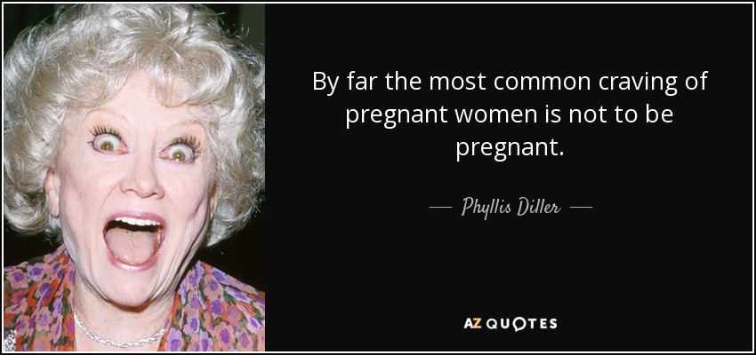 By far the most common craving of pregnant women is not to be pregnant. - Phyllis Diller
