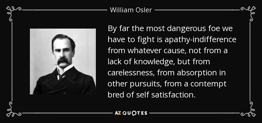 By far the most dangerous foe we have to fight is apathy-indifference from whatever cause, not from a lack of knowledge, but from carelessness, from absorption in other pursuits, from a contempt bred of self satisfaction. - William Osler