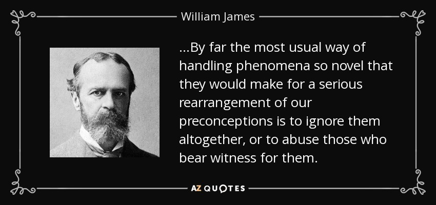 ...By far the most usual way of handling phenomena so novel that they would make for a serious rearrangement of our preconceptions is to ignore them altogether, or to abuse those who bear witness for them. - William James