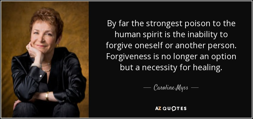 By far the strongest poison to the human spirit is the inability to forgive oneself or another person. Forgiveness is no longer an option but a necessity for healing. - Caroline Myss