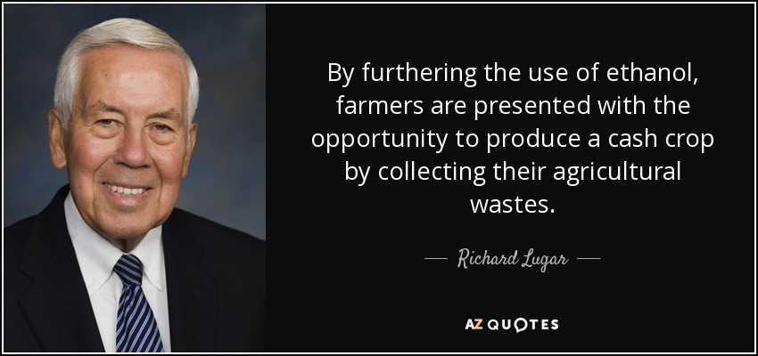 By furthering the use of ethanol, farmers are presented with the opportunity to produce a cash crop by collecting their agricultural wastes. - Richard Lugar