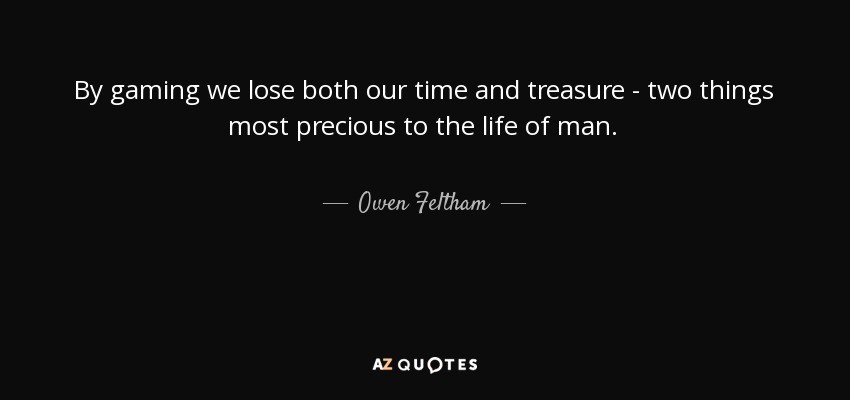 By gaming we lose both our time and treasure - two things most precious to the life of man. - Owen Feltham