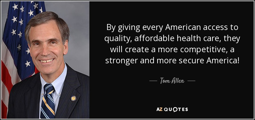 By giving every American access to quality, affordable health care, they will create a more competitive, a stronger and more secure America! - Tom Allen