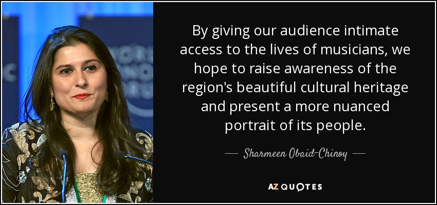 By giving our audience intimate access to the lives of musicians, we hope to raise awareness of the region's beautiful cultural heritage and present a more nuanced portrait of its people. - Sharmeen Obaid-Chinoy
