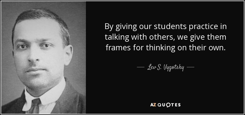 By giving our students practice in talking with others, we give them frames for thinking on their own. - Lev S. Vygotsky