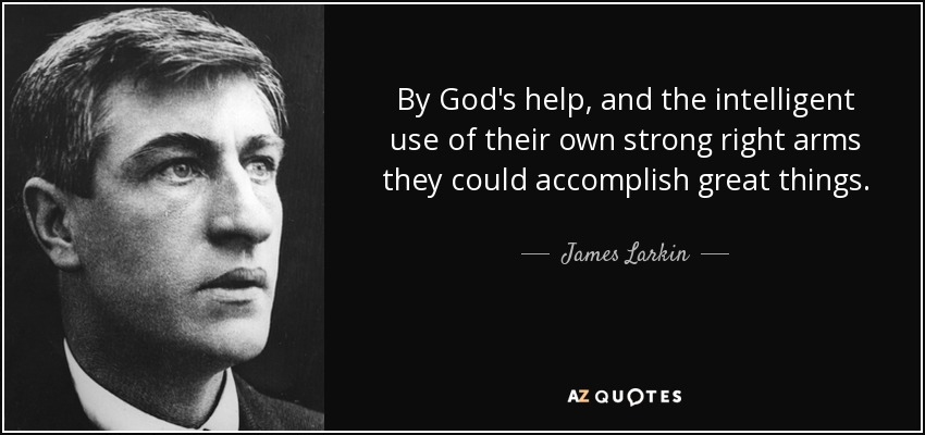 By God's help, and the intelligent use of their own strong right arms they could accomplish great things. - James Larkin