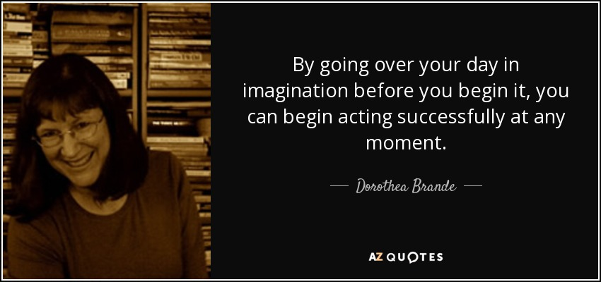 By going over your day in imagination before you begin it, you can begin acting successfully at any moment. - Dorothea Brande