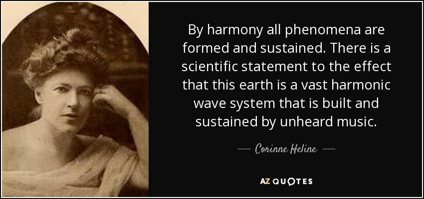 By harmony all phenomena are formed and sustained. There is a scientific statement to the effect that this earth is a vast harmonic wave system that is built and sustained by unheard music. - Corinne Heline