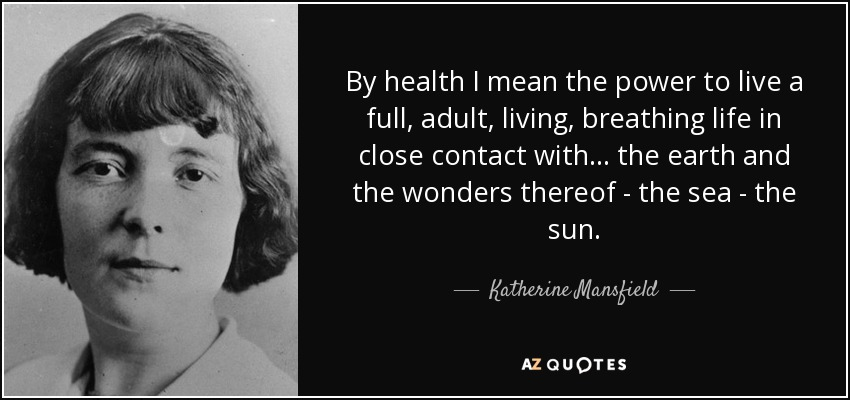 By health I mean the power to live a full, adult, living, breathing life in close contact with... the earth and the wonders thereof - the sea - the sun. - Katherine Mansfield