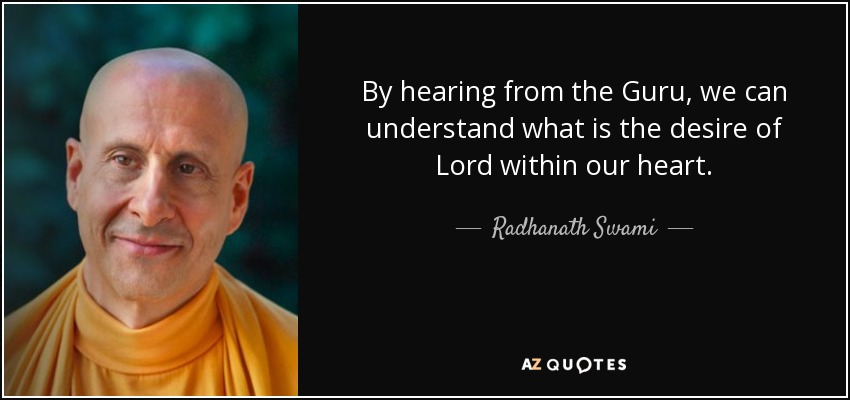 By hearing from the Guru, we can understand what is the desire of Lord within our heart. - Radhanath Swami