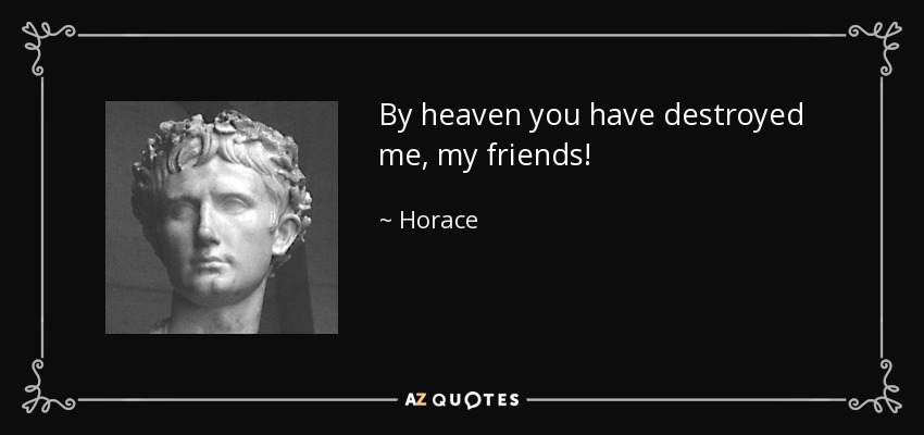 By heaven you have destroyed me, my friends! - Horace