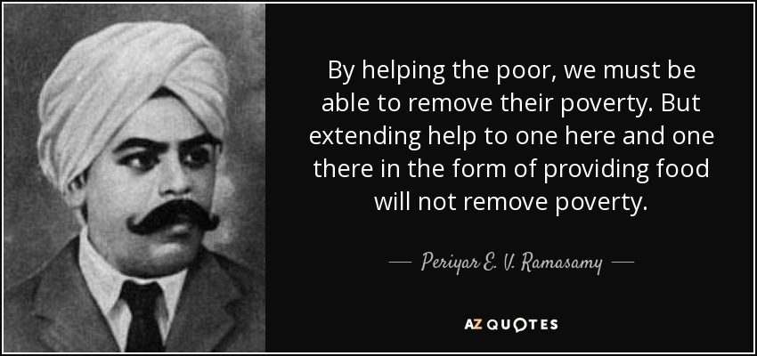 By helping the poor, we must be able to remove their poverty. But extending help to one here and one there in the form of providing food will not remove poverty. - Periyar E. V. Ramasamy