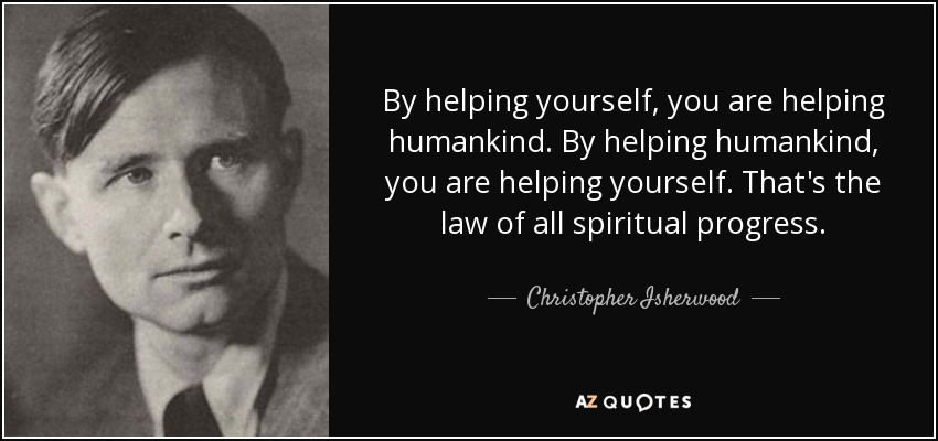 By helping yourself, you are helping humankind. By helping humankind, you are helping yourself. That's the law of all spiritual progress. - Christopher Isherwood