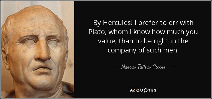 By Hercules! I prefer to err with Plato, whom I know how much you value, than to be right in the company of such men. - Marcus Tullius Cicero