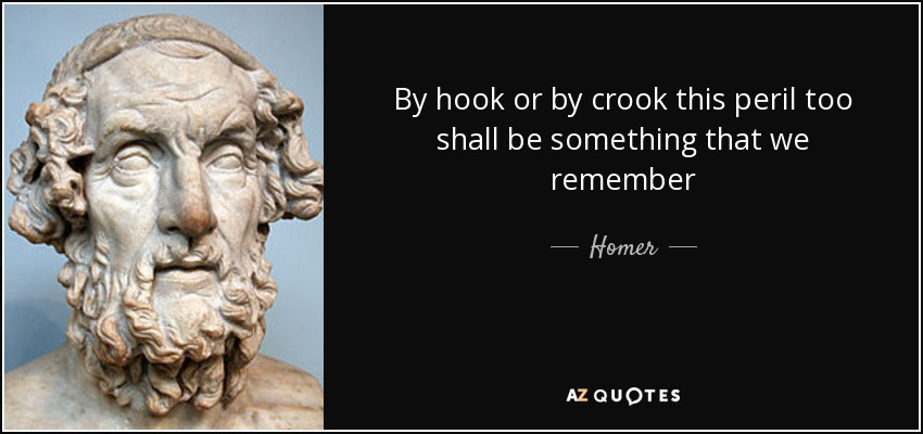 By hook or by crook this peril too shall be something that we remember - Homer