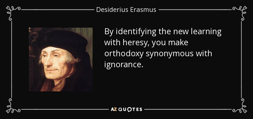 By identifying the new learning with heresy, you make orthodoxy synonymous with ignorance. - Desiderius Erasmus
