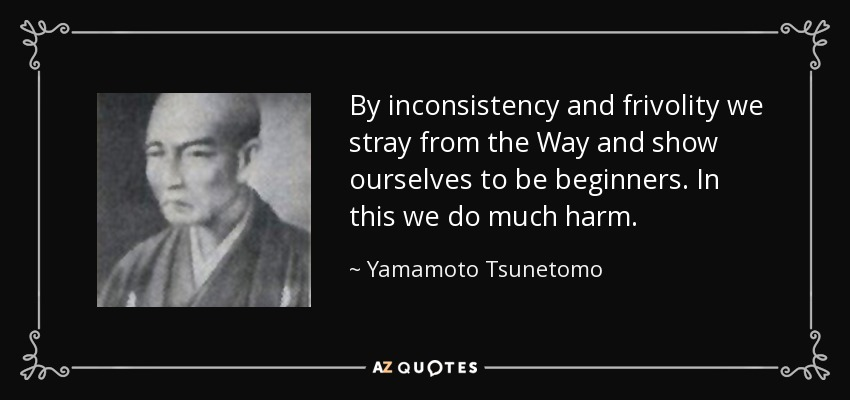 By inconsistency and frivolity we stray from the Way and show ourselves to be beginners. In this we do much harm. - Yamamoto Tsunetomo