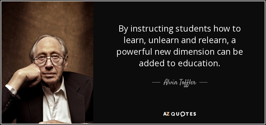 By instructing students how to learn, unlearn and relearn, a powerful new dimension can be added to education. - Alvin Toffler
