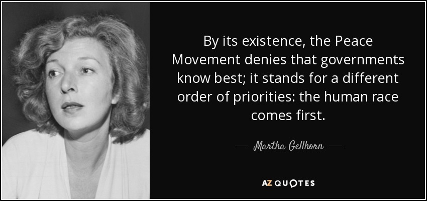 By its existence, the Peace Movement denies that governments know best; it stands for a different order of priorities: the human race comes first. - Martha Gellhorn