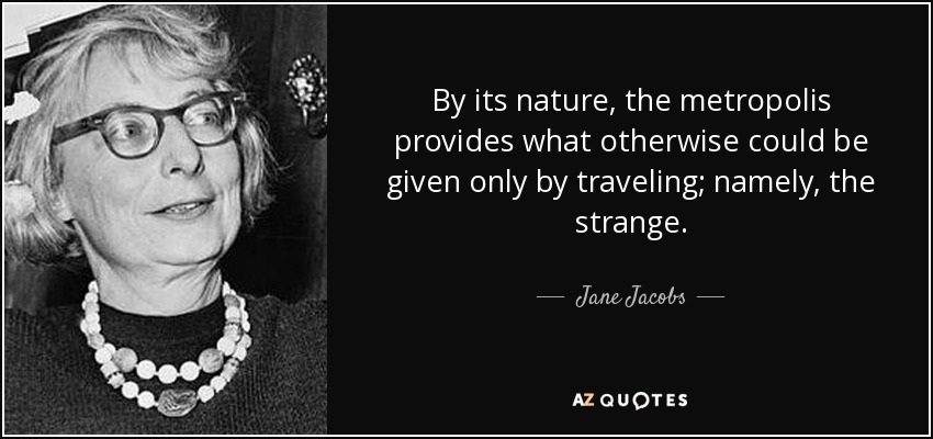 By its nature, the metropolis provides what otherwise could be given only by traveling; namely, the strange. - Jane Jacobs