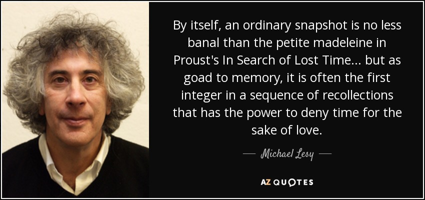 By itself, an ordinary snapshot is no less banal than the petite madeleine in Proust's In Search of Lost Time... but as goad to memory, it is often the first integer in a sequence of recollections that has the power to deny time for the sake of love. - Michael Lesy