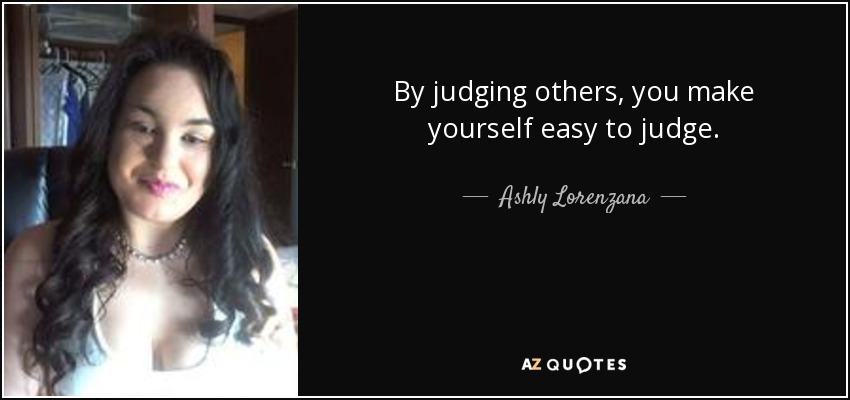 Ashly Lorenzana Quote By Judging Others You Make Yourself Easy To