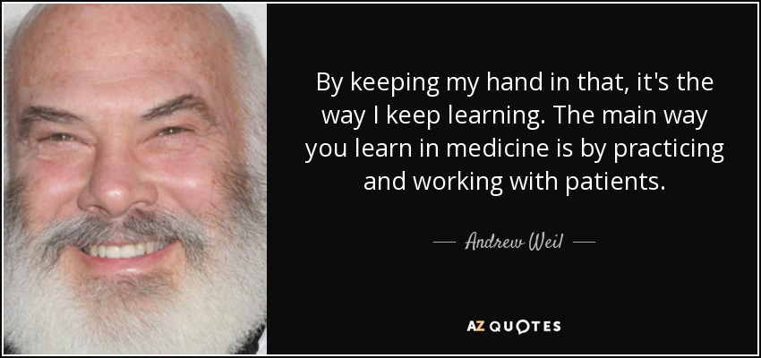 By keeping my hand in that, it's the way I keep learning. The main way you learn in medicine is by practicing and working with patients. - Andrew Weil