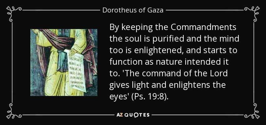 By keeping the Commandments the soul is purified and the mind too is enlightened, and starts to function as nature intended it to. 'The command of the Lord gives light and enlightens the eyes' (Ps. 19:8). - Dorotheus of Gaza