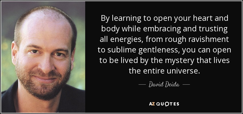 By learning to open your heart and body while embracing and trusting all energies, from rough ravishment to sublime gentleness, you can open to be lived by the mystery that lives the entire universe. - David Deida