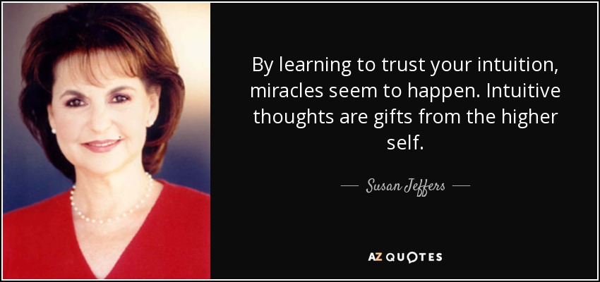 By learning to trust your intuition, miracles seem to happen. Intuitive thoughts are gifts from the higher self. - Susan Jeffers