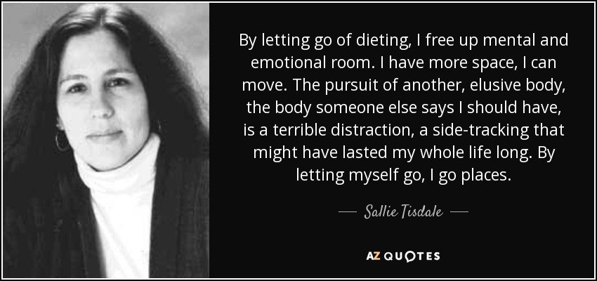 By letting go of dieting, I free up mental and emotional room. I have more space, I can move. The pursuit of another, elusive body, the body someone else says I should have, is a terrible distraction, a side-tracking that might have lasted my whole life long. By letting myself go, I go places. - Sallie Tisdale