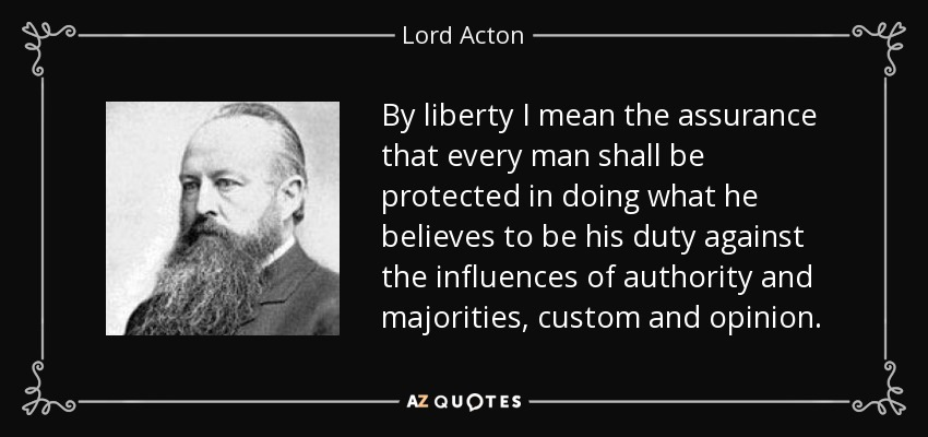 By liberty I mean the assurance that every man shall be protected in doing what he believes to be his duty against the influences of authority and majorities, custom and opinion. - Lord Acton