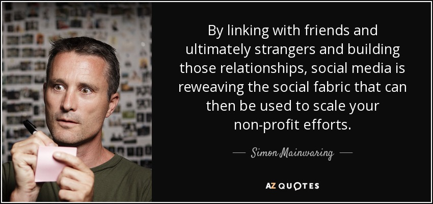 By linking with friends and ultimately strangers and building those relationships, social media is reweaving the social fabric that can then be used to scale your non-profit efforts. - Simon Mainwaring