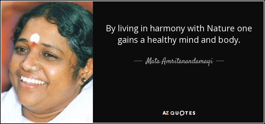 By living in harmony with Nature one gains a healthy mind and body. - Mata Amritanandamayi