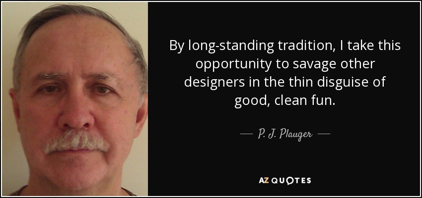 By long-standing tradition, I take this opportunity to savage other designers in the thin disguise of good, clean fun. - P. J. Plauger
