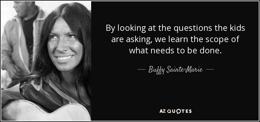 By looking at the questions the kids are asking, we learn the scope of what needs to be done. - Buffy Sainte-Marie