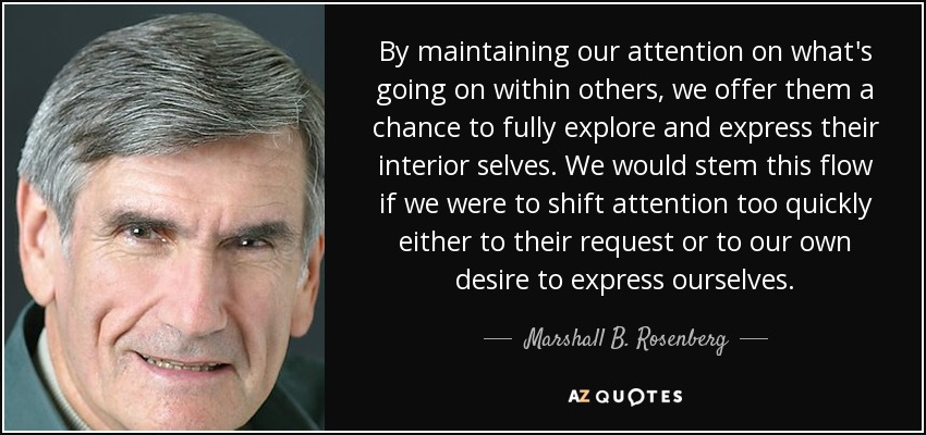 By maintaining our attention on what's going on within others, we offer them a chance to fully explore and express their interior selves. We would stem this flow if we were to shift attention too quickly either to their request or to our own desire to express ourselves. - Marshall B. Rosenberg
