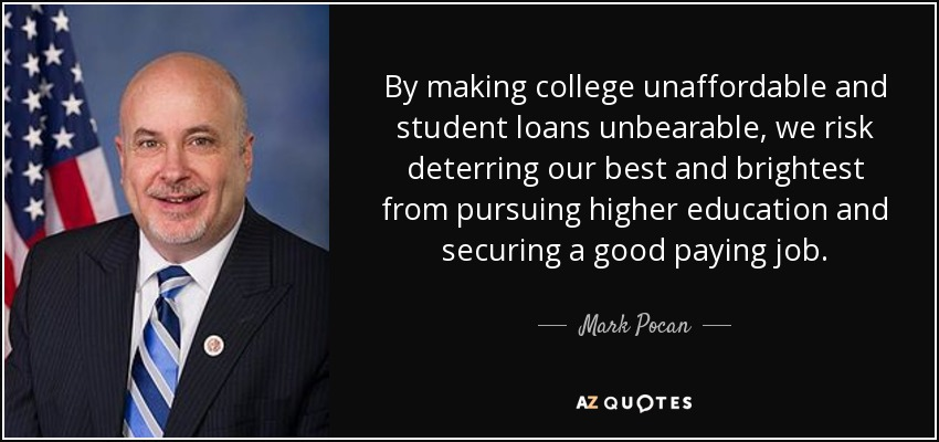 By making college unaffordable and student loans unbearable, we risk deterring our best and brightest from pursuing higher education and securing a good paying job. - Mark Pocan