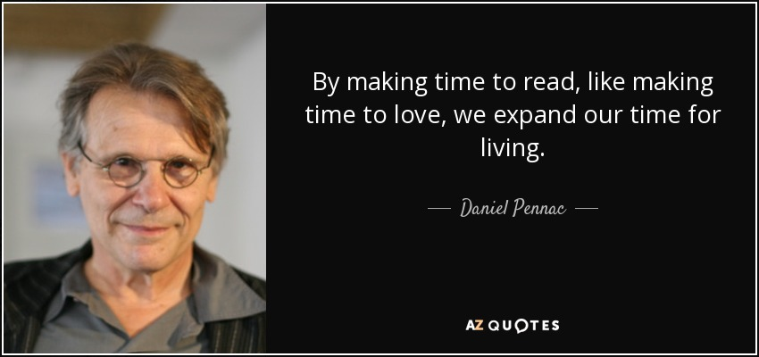 By making time to read, like making time to love, we expand our time for living. - Daniel Pennac