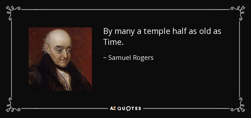 By many a temple half as old as Time. - Samuel Rogers