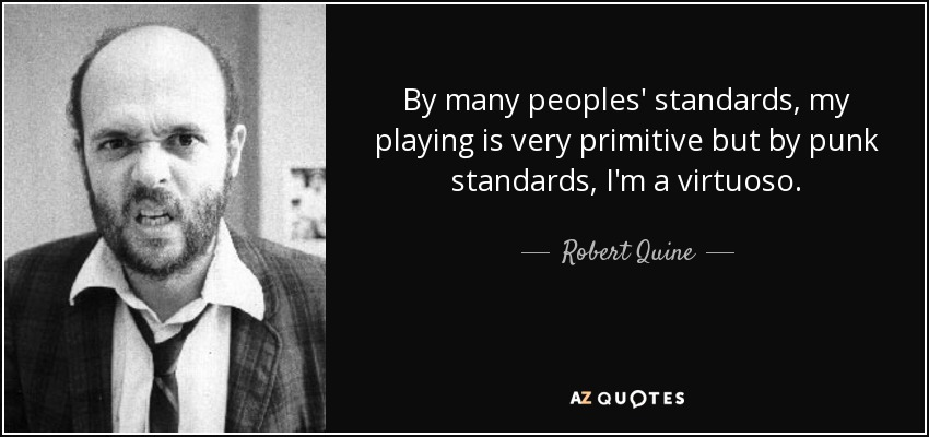 By many peoples' standards, my playing is very primitive but by punk standards, I'm a virtuoso. - Robert Quine