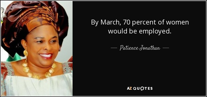 By March, 70 percent of women would be employed. - Patience Jonathan