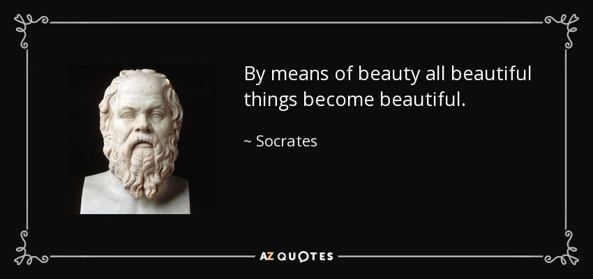 By means of beauty all beautiful things become beautiful. - Socrates