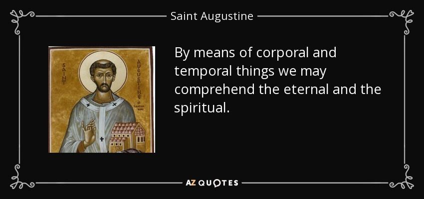 By means of corporal and temporal things we may comprehend the eternal and the spiritual. - Saint Augustine