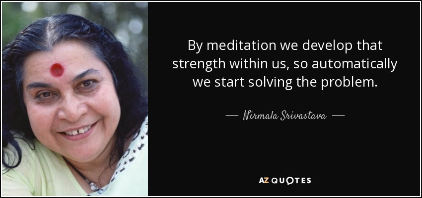 By meditation we develop that strength within us, so automatically we start solving the problem. - Nirmala Srivastava