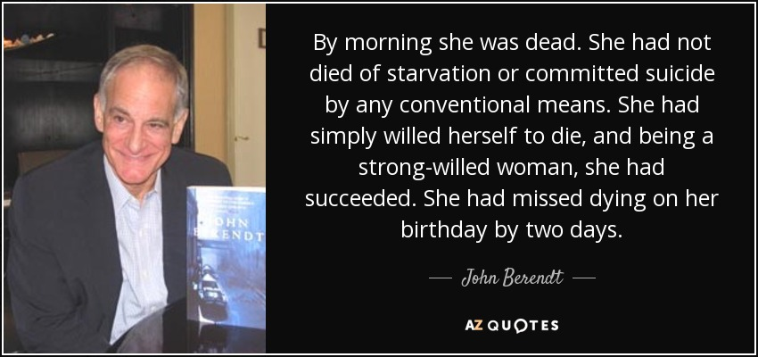 By morning she was dead. She had not died of starvation or committed suicide by any conventional means. She had simply willed herself to die, and being a strong-willed woman, she had succeeded. She had missed dying on her birthday by two days. - John Berendt